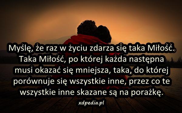 Myślę, że raz w życiu zdarza się taka Miłość. Taka Miłość, po której każda następna musi okazać się mniejsza, taka, do której porównuje się wszystkie inne, przez co te wszystkie inne skazane są na porażkę.