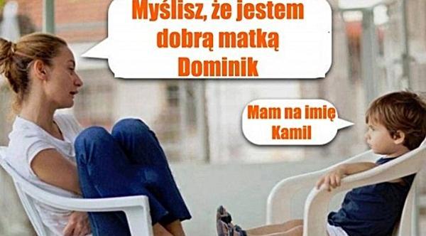 - Myślisz, że jestem dobrą matką Dominik? - Mam na imię Kamil