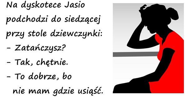 Na dyskotece Jasio podchodzi do siedzącej przy stole dziewczynki: - Zatańczysz? - Tak, chętnie. - To dobrze, bo  nie mam gdzie usiąść.
