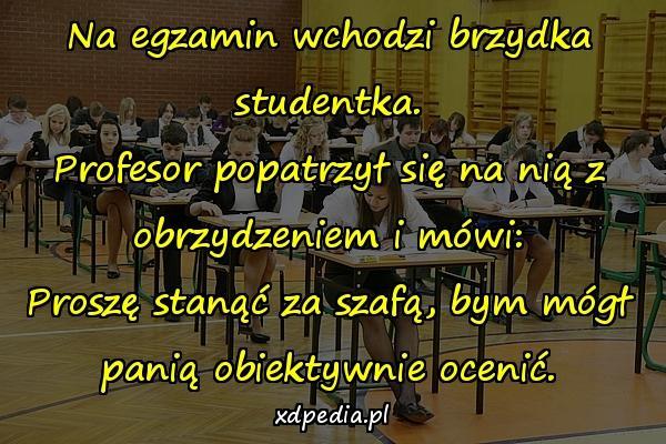 Na egzamin wchodzi brzydka studentka. Profesor popatrzył się na nią z obrzydzeniem i mówi: Proszę stanąć za szafą, bym mógł panią obiektywnie ocenić.