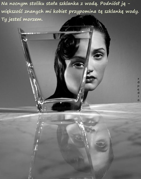 Na nocnym stoliku stała szklanka z wodą. Podniósł ją - większość znanych mi kobiet przypomina tę szklankę wody. Ty jesteś morzem.