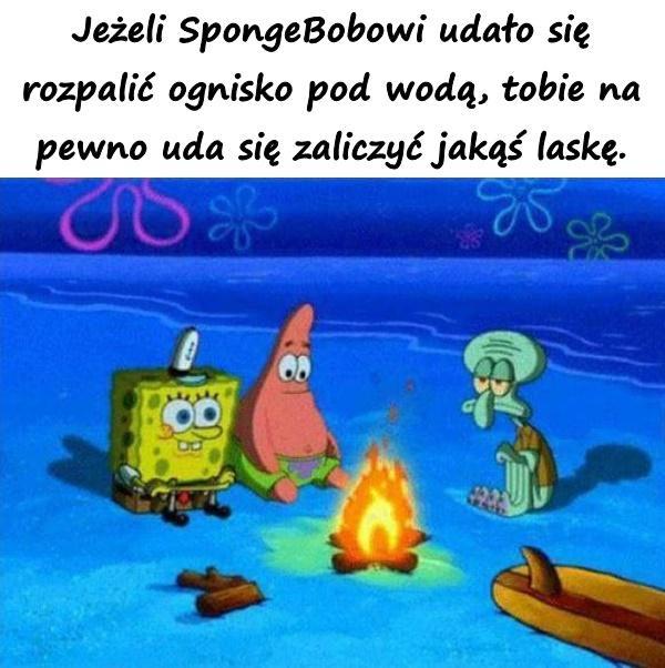 Jeżeli SpongeBobowi udało się rozpalić ognisko pod wodą, tobie na pewno uda się zaliczyć jakąś laskę.