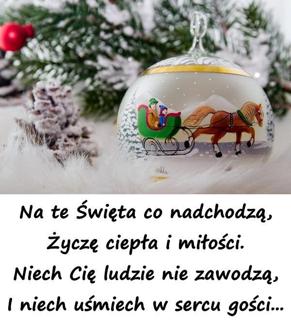 Na te Święta co nadchodzą, Życzę ciepła i miłości. Niech Cię ludzie nie zawodzą, I niech uśmiech w sercu gości...