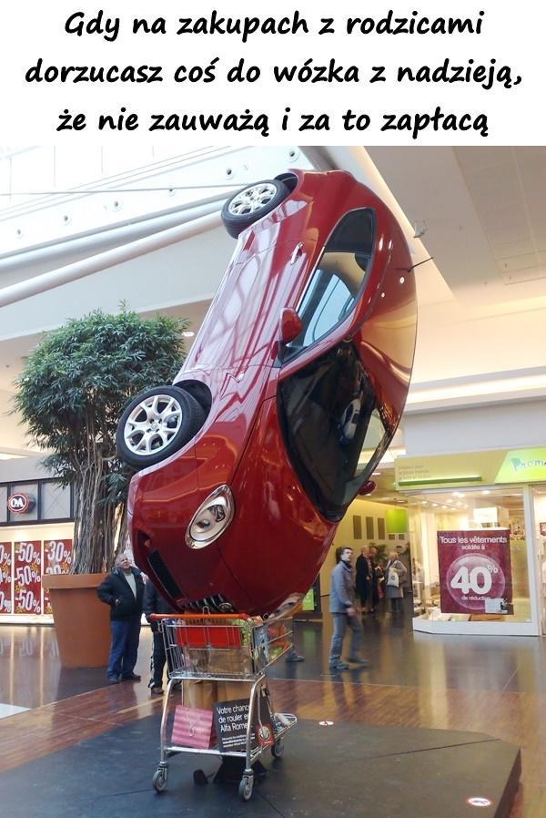 Gdy na zakupach z rodzicami dorzucasz coś do wózka z nadzieją, że nie zauważą i za to zapłacą.