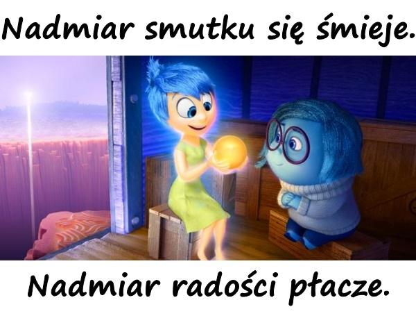 Nadmiar smutku się śmieje. Nadmiar radości płacze.