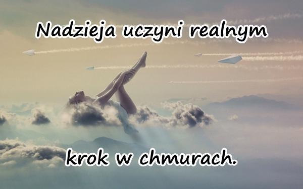 Nadzieja uczyni realnym krok w chmurach.