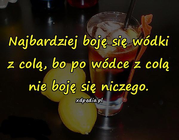 Najbardziej boję się wódki z colą, bo po wódce z colą nie boję się niczego.