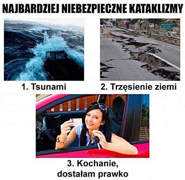 Najbardziej niebezpieczne katalklizmy: 1. Tsunami 2. Trzęsienie ziemi 3. Kochanie dostałam prawko
