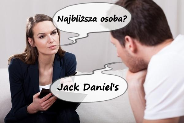 - Najbliższa osoba? - Jack Daniel's