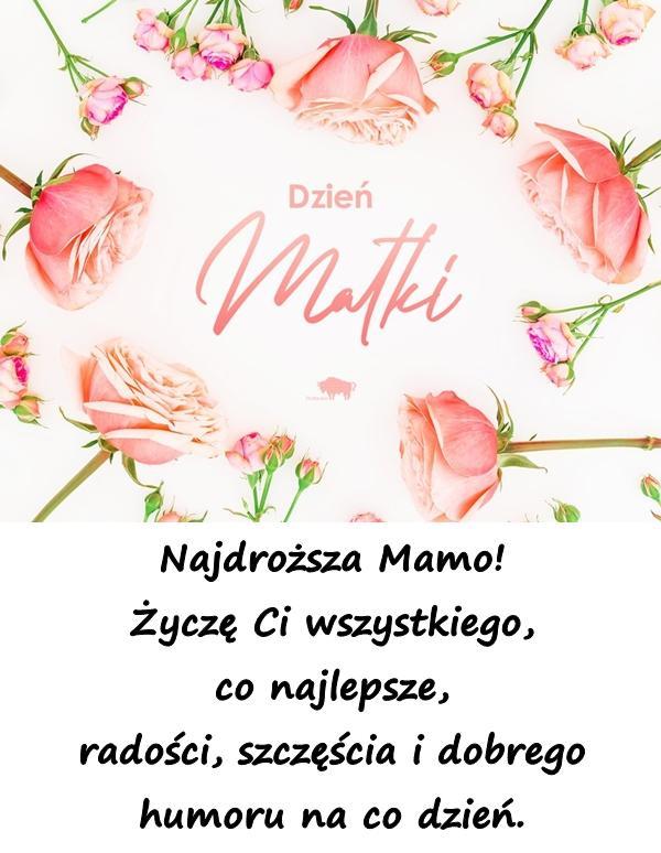 Najdroższa Mamo! Życzę Ci wszystkiego, co najlepsze, radości, szczęścia i dobrego humoru na co dzień.