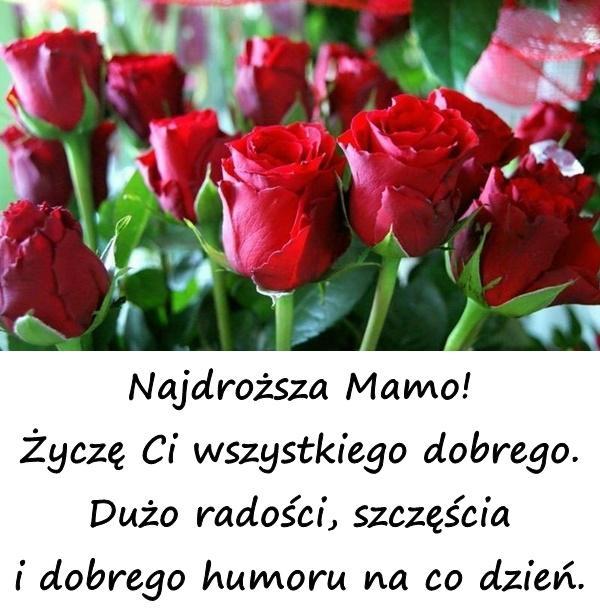 Najdroższa Mamo! Życzę Ci wszystkiego dobrego. Dużo radości, szczęścia i dobrego humoru na co dzień.