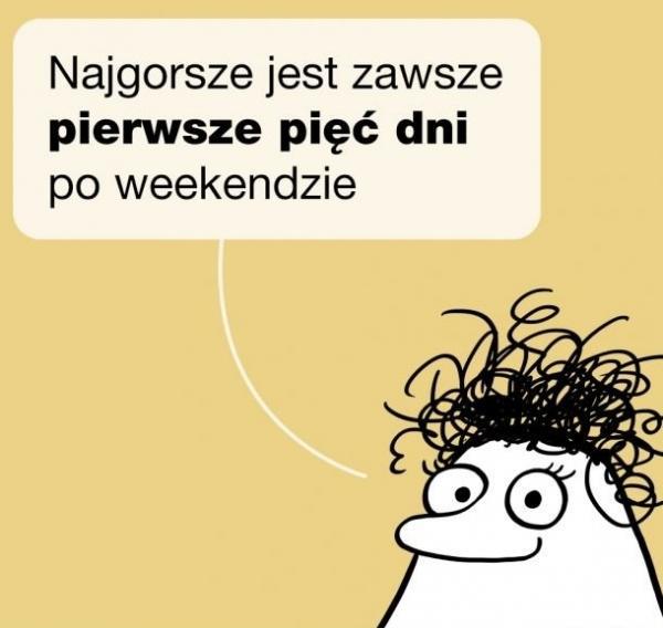 Najgorsze jest zawsze pierwsze pięć dni po weekendzie.