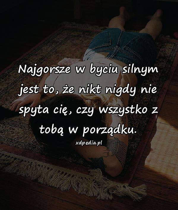 Najgorsze w byciu silnym jest to, że nikt nigdy nie spyta cię, czy wszystko z tobą w porządku.