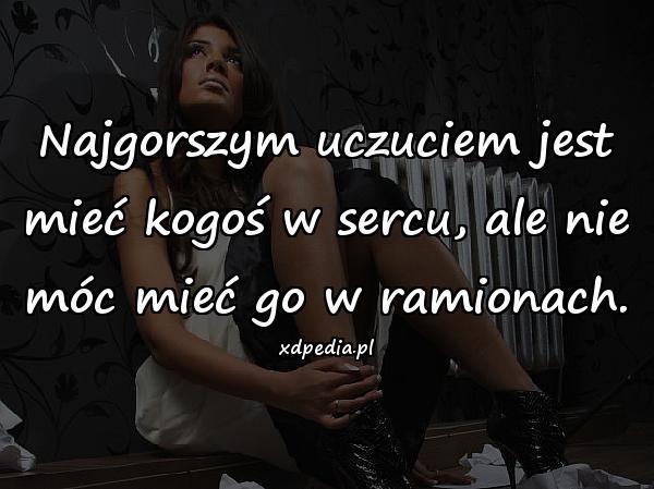 Najgorszym uczuciem jest mieć kogoś w sercu, ale nie móc mieć go w ramionach.