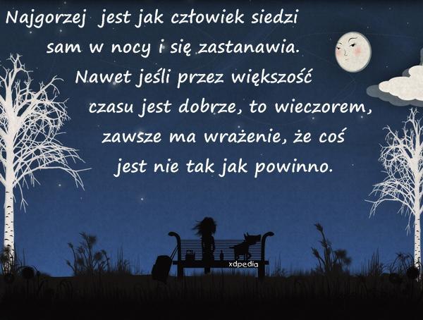 Najgorzej jest jak człowiek siedzi sam w nocy i się zastanawia. Nawet jeśli przez większość czasu jest dobrze, to wieczorem, zawsze ma wrażenie, że coś jest nie tak jak powinno.