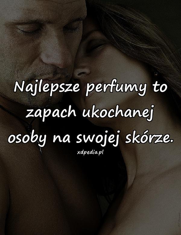 Najlepsze perfumy to zapach ukochanej osoby na swojej skórze.