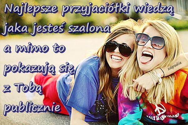 Najlepsze przyjaciółki wiedzą jaka jesteś szalona a mimo to pokazują się z Tobą publicznie