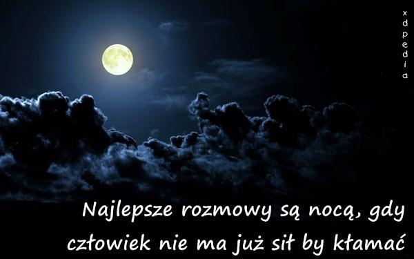 Najlepsze rozmowy są nocą, gdy człowiek nie ma już sił by kłamać