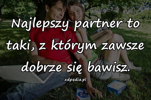 Najlepszy partner to taki, z którym zawsze dobrze się bawisz.