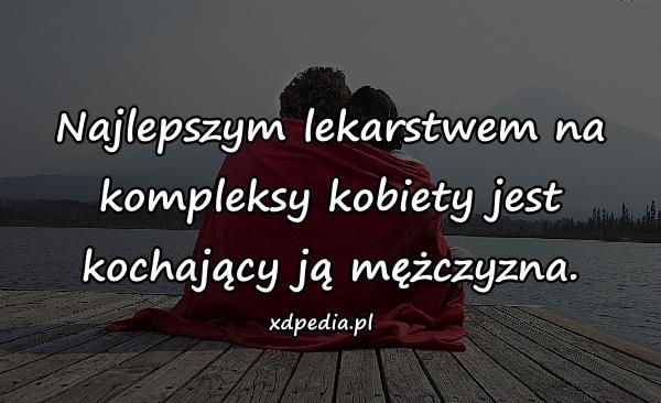 Najlepszym lekarstwem na kompleksy kobiety jest kochający ją mężczyzna.