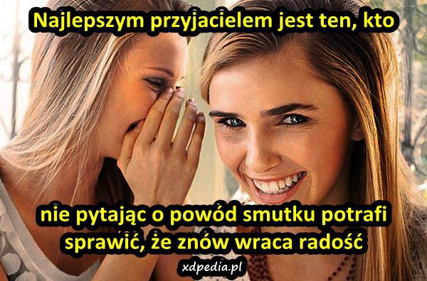 Najlepszym przyjacielem jest ten, kto nie pytając o powód smutku potrafi sprawić, że znów wraca radość