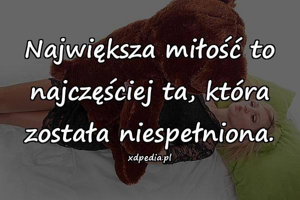 Największa miłość to najczęściej ta, która została niespełniona.