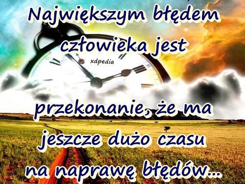 Największym błędem człowieka jest... przekonanie, że ma jeszcze dużo czasu na naprawę błędów...