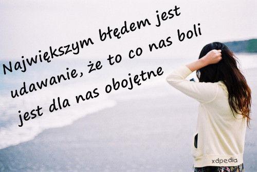 Największym błędem jest udawanie, że to co nas boli jest dla nas obojętne