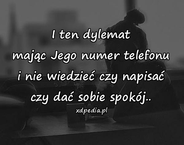 I ten dylemat mając Jego numer telefonu i nie wiedzieć czy napisać czy dać sobie spokój..