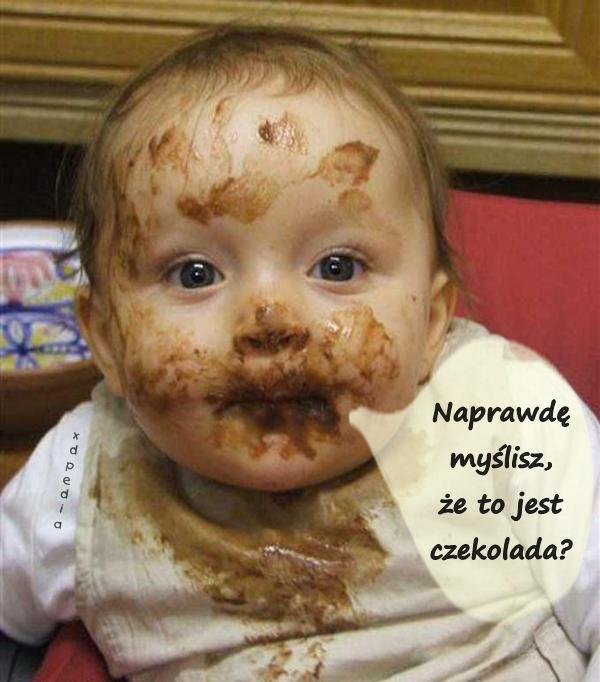 Naprawdę myślisz, że to jest czekolada?