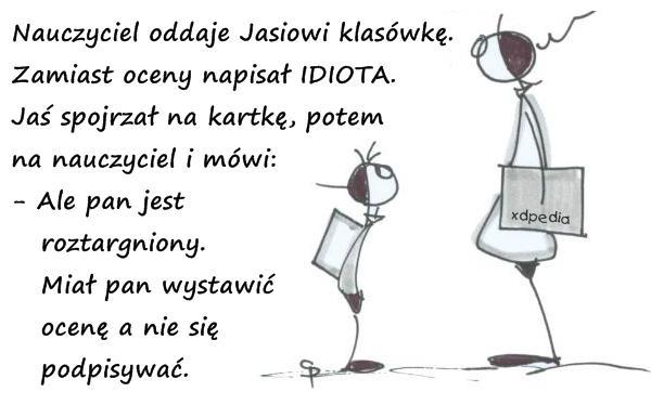 Nauczyciel oddaje Jasiowi klasówkę. Zamiast oceny napisał IDIOTA. Jaś spojrzał na kartkę, potem na nauczyciela i mówi: - Ale pan jest roztargniony. Miał pan wystawić ocenę a nie się podpisywać.