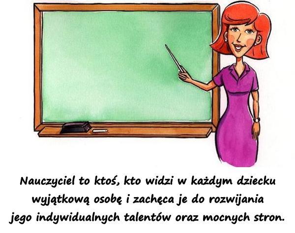 Nauczyciel to ktoś, kto widzi w każdym dziecku wyjątkową osobę i zachęca je do rozwijania jego indywidualnych talentów oraz mocnych stron.