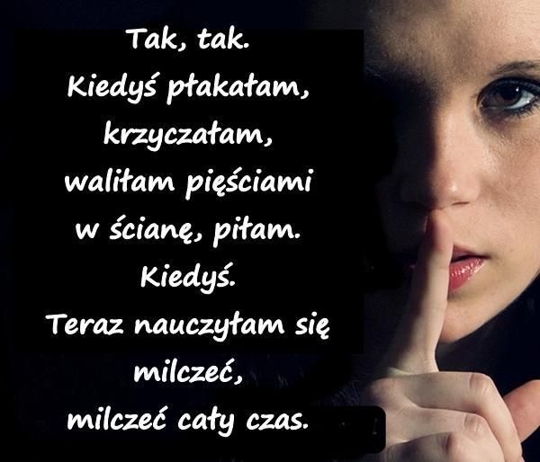 Tak, tak. Kiedyś płakałam, krzyczałam, waliłam pięściami w ścianę, piłam. Kiedyś. Teraz nauczyłam się milczeć, milczeć cały czas.