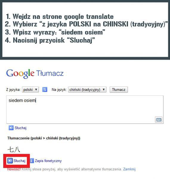 1. Wejdź na stronę google translate 2. Wybierz z języka POLSKI na CHIŃSKI (tradycyjny) 3. Wpisz wyrazy: siedem osiem 4. Naciśnij przycisk: słuchaj