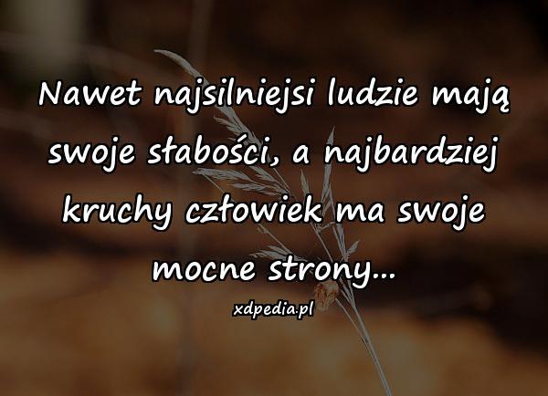 Nawet najsilniejsi ludzie mają swoje słabości, a najbardziej kruchy człowiek ma swoje mocne strony...