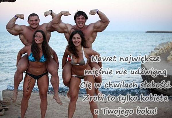 Nawet największe mięśnie nie udźwigną Cię w chwilach słabości. Zrobi to tylko kobieta u Twojego boku!