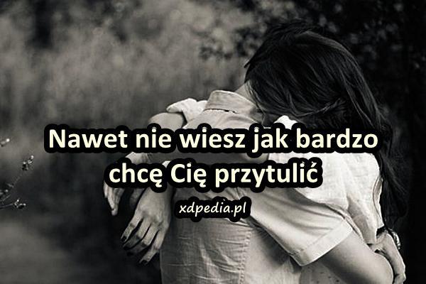 Nawet nie wiesz jak bardzo chcę Cię przytulić