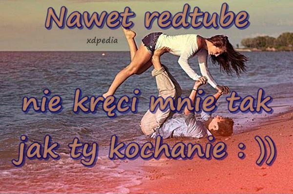 Nawet redtube nie kręci mnie tak jak ty kochanie : ))