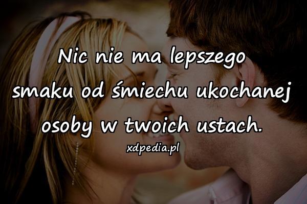 Nic nie ma lepszego smaku od śmiechu ukochanej osoby w twoich ustach.