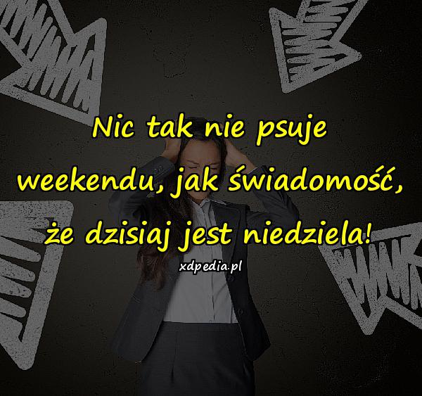 Nic tak nie psuje weekendu, jak świadomość, że dzisiaj jest niedziela!