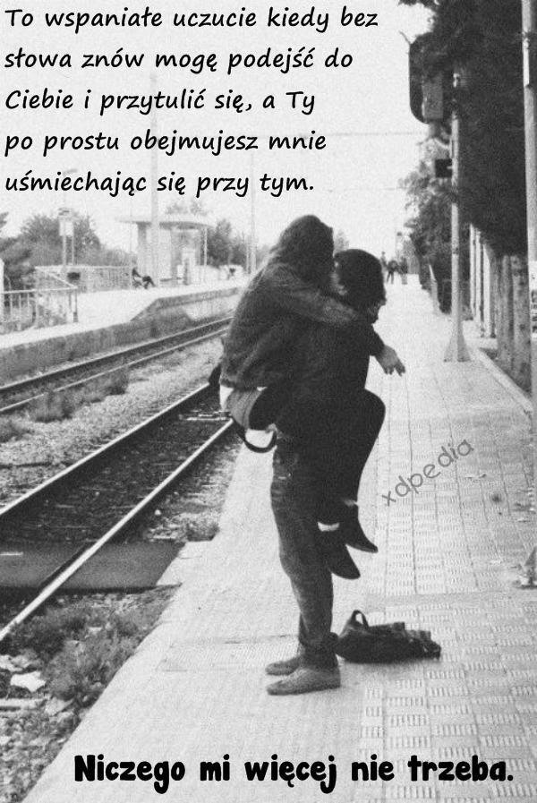 To wspaniałe uczucie kiedy bez słowa znów mogę podejść do Ciebie i przytulić się, a Ty po prostu obejmujesz mnie uśmiechając się przy tym. Niczego mi więcej nie trzeba.