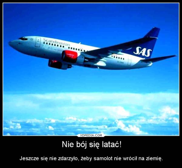 Nie bój się latać! Jeszcze się nie zdarzyło, żeby samolot nie wrócił na ziemię.