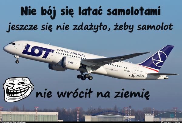 Nie bój się latać samolotami, jeszcze się nie zdażyło, żeby samolot nie wrócił na ziemię