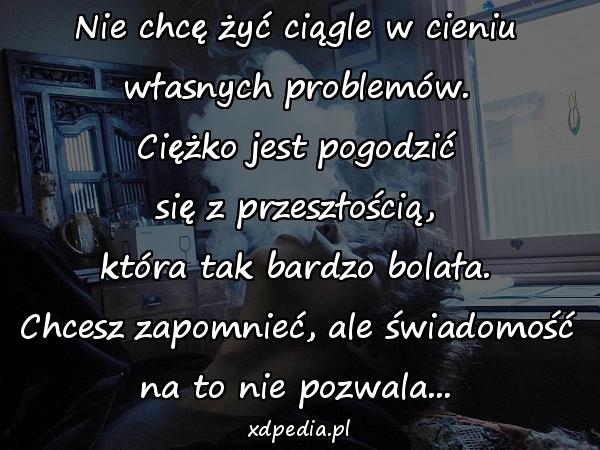 Nie chcę żyć ciągle w cieniu własnych problemów. Ciężko jest pogodzić się z przeszłością, która tak bardzo bolała. Chcesz zapomnieć, ale świadomość na to nie pozwala...