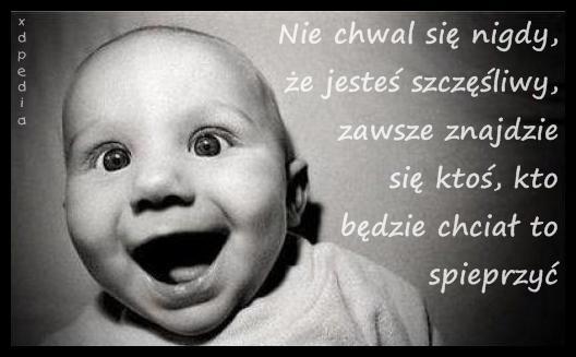 Nie chwal się nigdy, że jesteś szczęśliwy...