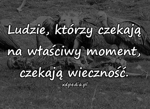 Ludzie, którzy czekają na właściwy moment, czekają wieczność.