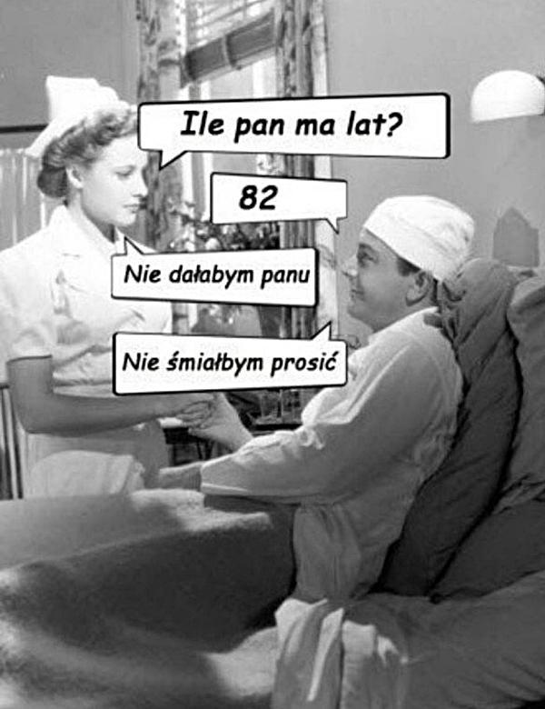 - Ile ma Pan lat? - 82 - Nie dałabym Panu. - Nie śmiałbym prosić.