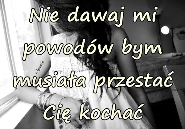 Nie dawaj mi powodów bym musiała przestać Cię kochać Tagi: miłość, memy, mem, rozstania, powody, besty, lovsy, temyśli.