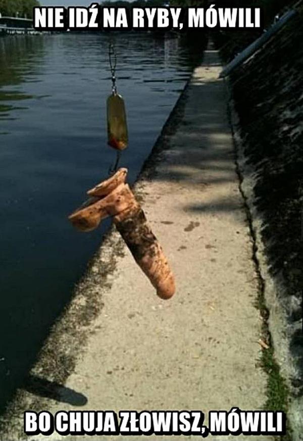 Nie idź na ryby mówili, bo chuja złowisz mówili.