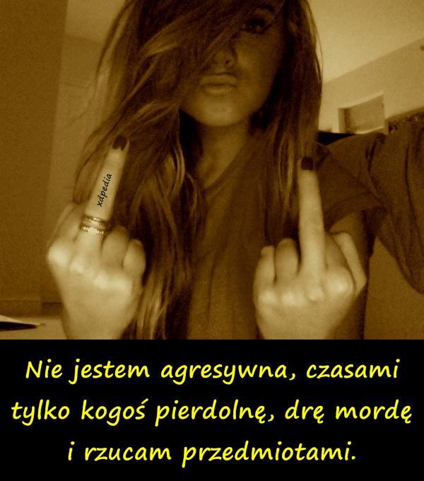 Nie jestem agresywna, czasami tylko kogoś pierdolnę, drę mordę i rzucam przedmiotami.